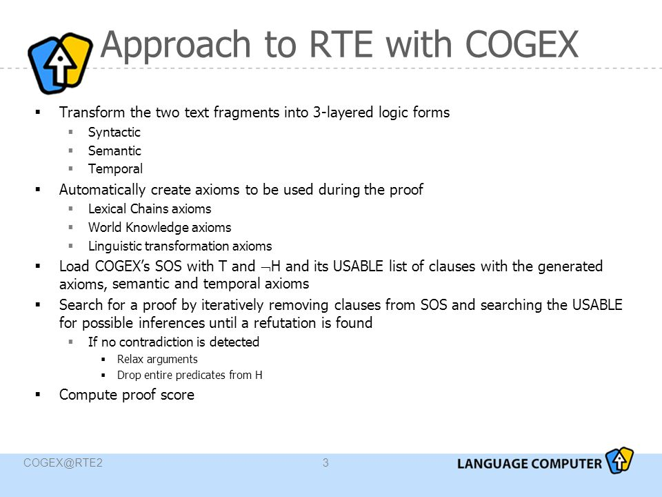 COGEX@RTE214 Results Learned parameters:  IE: score given by COGEX C with some correction from COGEX D  IR: the highest contribution is made by LexAlign (~62%)  COGEX D better on IE, IR, QA (~69% accuracy)  COGEX C better on SUM (~66% accuracy)  Three-way combination outperforms any individual results and any two-system combination