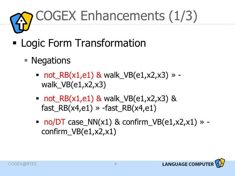 COGEX@RTE24 COGEX Enhancements (1/3)  Logic Form Transformation  Negations  not_RB(x1,e1) & walk_VB(e1,x2,x3) » - walk_VB(e1,x2,x3)  not_RB(x1,e1) & walk_VB(e1,x2,x3) & fast_RB(x4,e1) » -fast_RB(x4,e1)  no/DT case_NN(x1) & confirm_VB(e1,x2,x1) » - confirm_VB(e1,x2,x1)