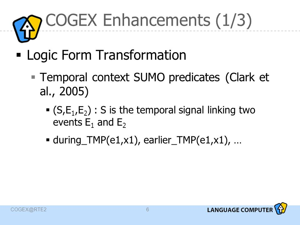 COGEX@RTE27 Logic Forms Differences  Generate LF from two different sources  Constituency parse of the data  Dependency parse trees (data provided by the challenge organizers) ConstituencyDependency  Semantic information  Temporal information  Captures better the (long-range) syntactic dependencies  Temporal normalization (only)  NEs imported from the constituency LF whenever the tokens matched (no control over tokenization)