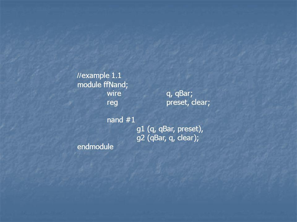 //example 1.1 module ffNand; wireq, qBar; regpreset, clear; nand #1 g1 (q, qBar, preset), g2 (qBar, q, clear); endmodule