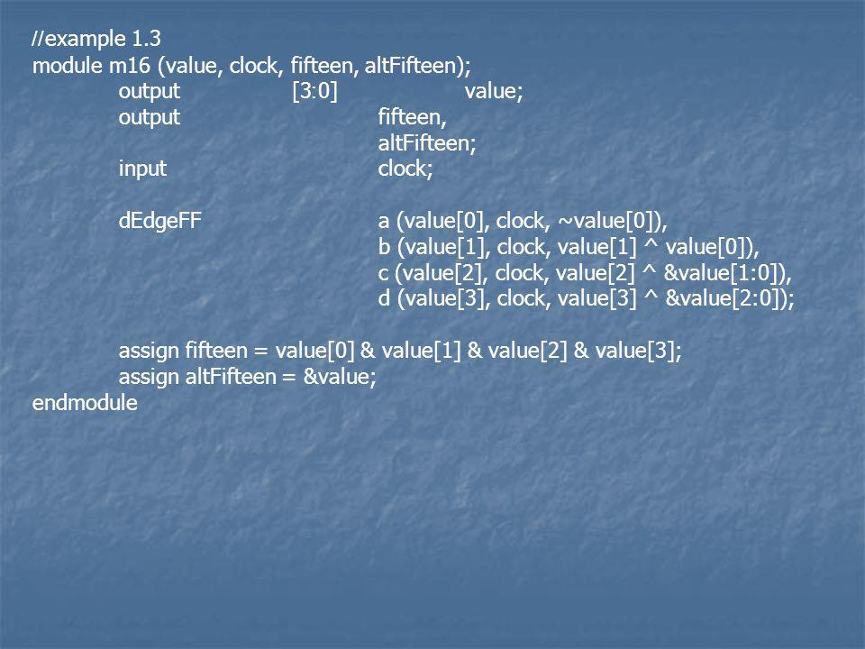 //example 1.3 module m16 (value, clock, fifteen, altFifteen); output[3:0]value; outputfifteen, altFifteen; inputclock; dEdgeFFa (value[0], clock, ~value[0]), b (value[1], clock, value[1] ^ value[0]), c (value[2], clock, value[2] ^ &value[1:0]), d (value[3], clock, value[3] ^ &value[2:0]); assign fifteen = value[0] & value[1] & value[2] & value[3]; assign altFifteen = &value; endmodule