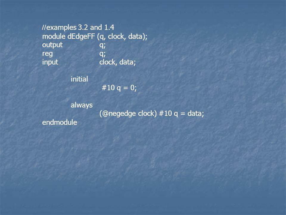 //examples 3.2 and 1.4 module dEdgeFF (q, clock, data); outputq; regq; inputclock, data; initial #10 q = 0; always (@negedge clock) #10 q = data; endmodule