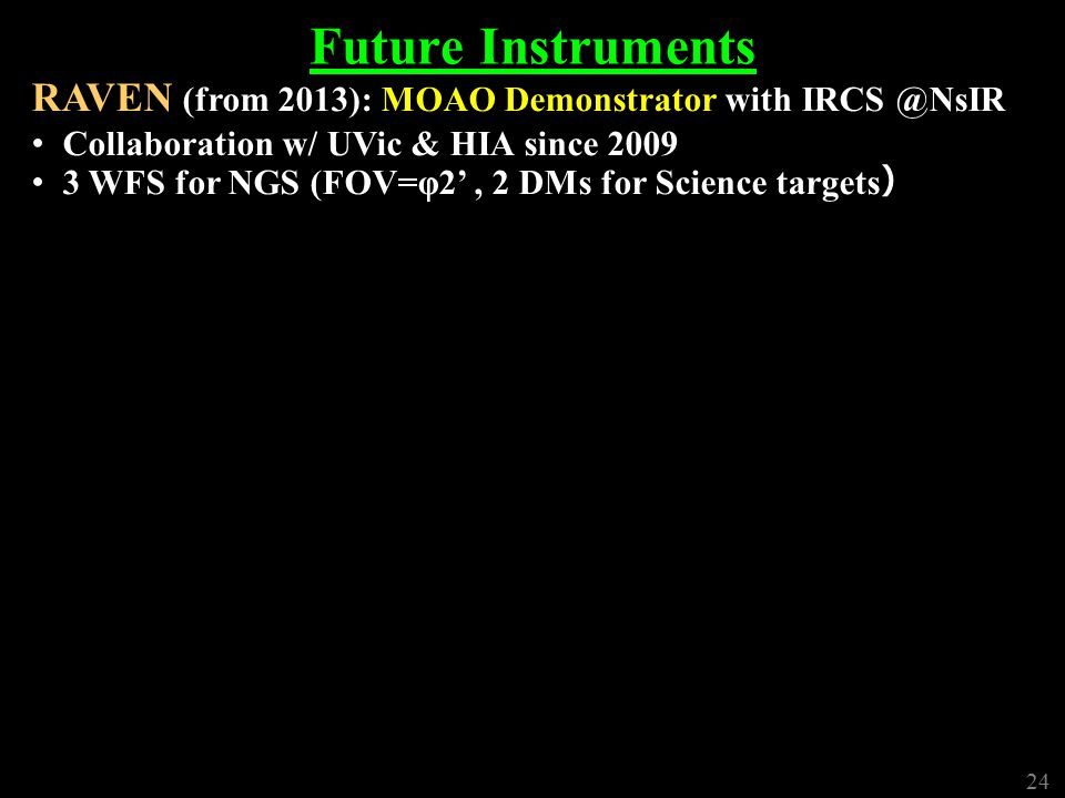 24 Future Instruments RAVEN (from 2013): MOAO Demonstrator with IRCS @NsIR Collaboration w/ UVic & HIA since 2009 3 WFS for NGS (FOV=φ2', 2 DMs for Science targets ) 24