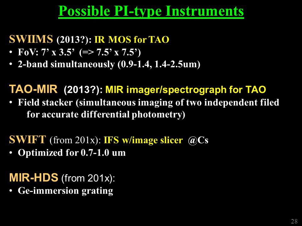 28 Possible PI-type Instruments SWIIMS (2013 ): IR MOS for TAO FoV: 7' x 3.5' (=> 7.5' x 7.5') 2-band simultaneously (0.9-1.4, 1.4-2.5um) TAO-MIR (2013 ): MIR imager/spectrograph for TAO Field stacker (simultaneous imaging of two independent filed for accurate differential photometry) SWIFT (from 201x): IFS w/image slicer @Cs Optimized for 0.7-1.0 um MIR-HDS (from 201x): Ge-immersion grating 28