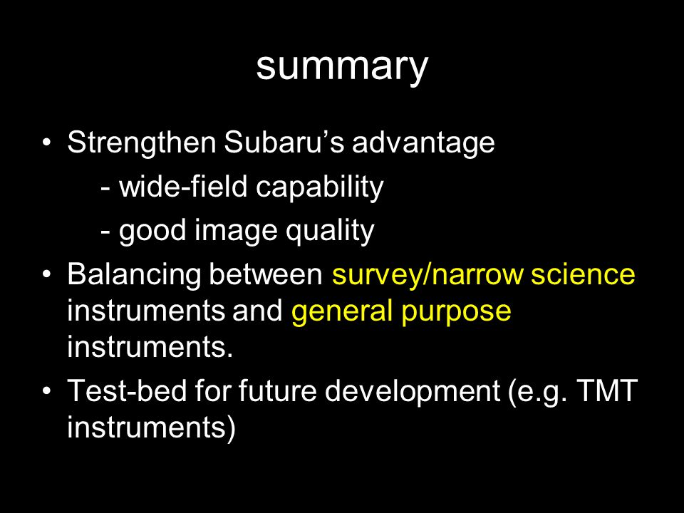 summary Strengthen Subaru's advantage - wide-field capability - good image quality Balancing between survey/narrow science instruments and general purpose instruments.