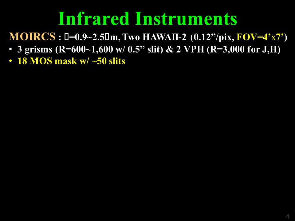5 Infrared Instruments MOIRCS : λ =0.9~2.5 μ m, Two HAWAII-2 (0.12 /pix,FOV=4'x7') 3 grisms (R=600~1,600 w/ 0.5 slit) & 2 VPH (R=3,000 for J,H) 18 MOS mask w/ ~50 slits IRCS : λ =0.9~5.5 μ m, 1k x 1k ALADDIN III (12, 20, 52 mas/pix) 18 Filters: z,J,H,H+K',K',K,L',M', CH 4, [FeII], H 2, Br g, PAH etc.
