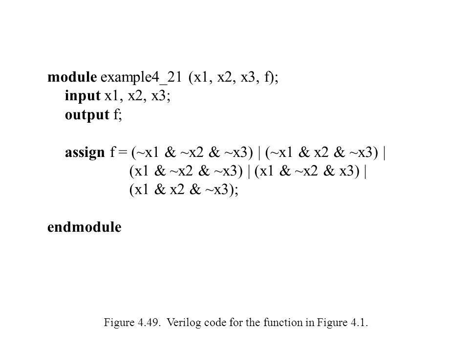 module example4_21 (x1, x2, x3, f); input x1, x2, x3; output f; assign f = (~x1 & ~x2 & ~x3) | (~x1 & x2 & ~x3) | (x1 & ~x2 & ~x3) | (x1 & ~x2 & x3) |