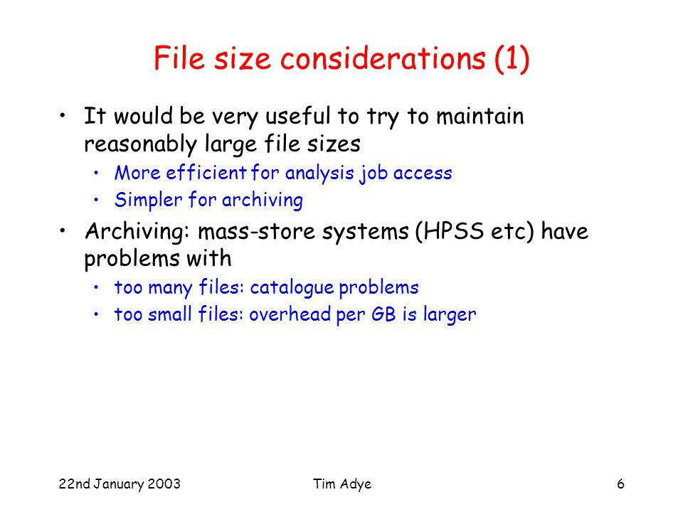 22nd January 2003Tim Adye6 File size considerations (1) It would be very useful to try to maintain reasonably large file sizes More efficient for analysis job access Simpler for archiving Archiving: mass-store systems (HPSS etc) have problems with too many files: catalogue problems too small files: overhead per GB is larger