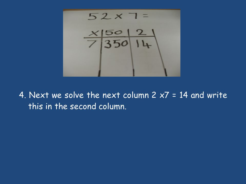 4. Next we solve the next column 2 x7 = 14 and write this in the second column.