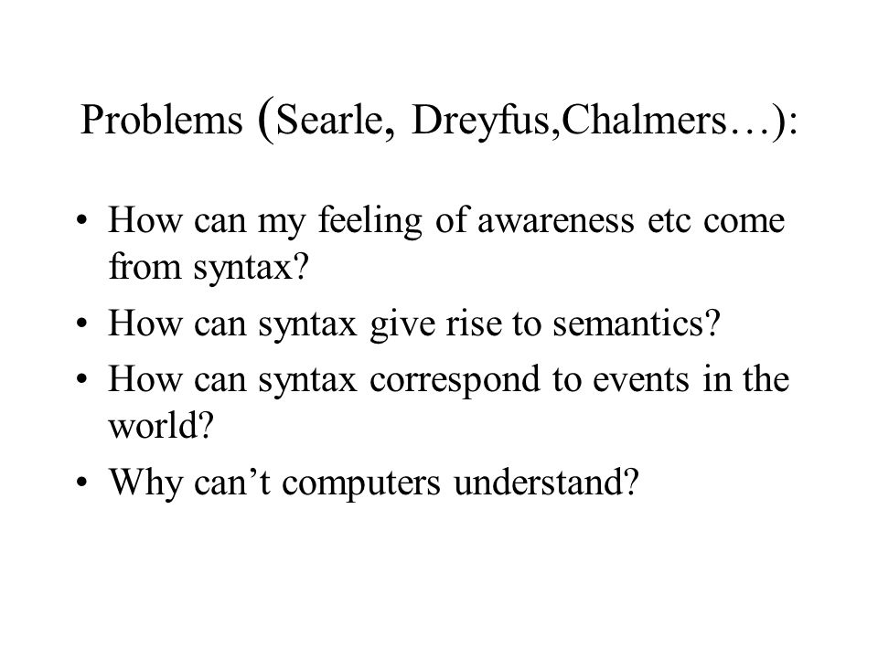 Problems ( Searle, Dreyfus,Chalmers…): How can my feeling of awareness etc come from syntax.