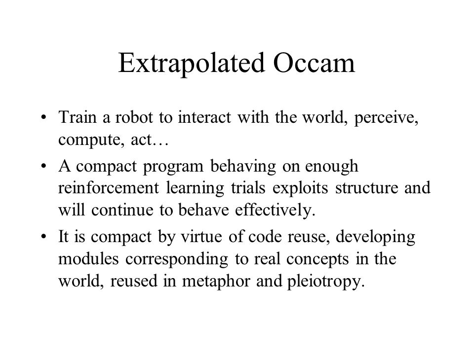 Extrapolated Occam Train a robot to interact with the world, perceive, compute, act… A compact program behaving on enough reinforcement learning trials exploits structure and will continue to behave effectively.