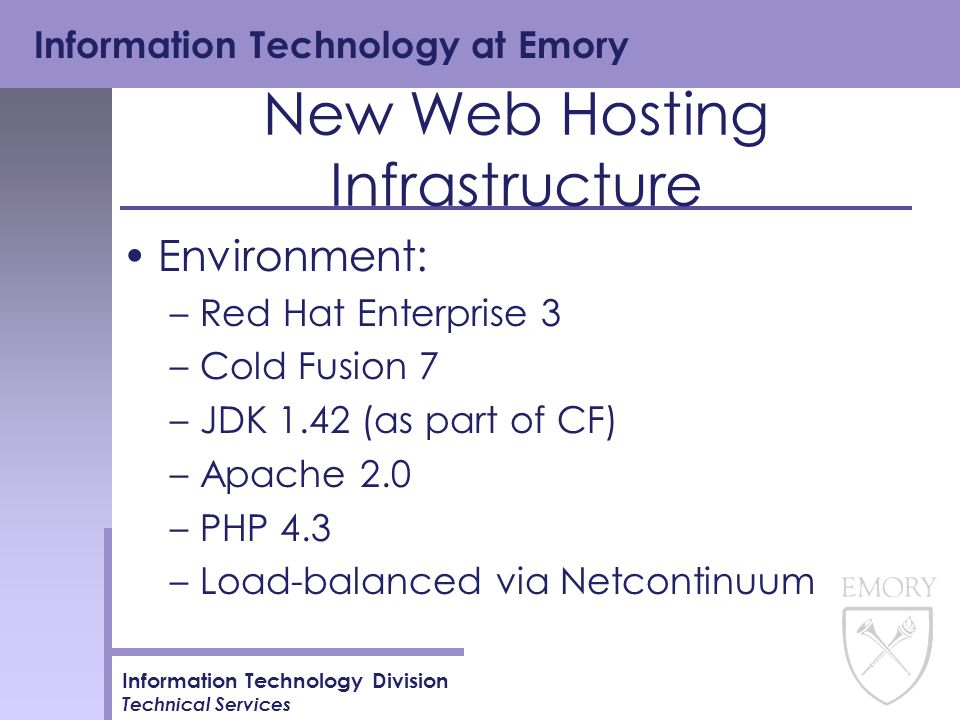 Information Technology at Emory Information Technology Division Technical Services New Web Hosting Infrastructure Environment: –Red Hat Enterprise 3 –Cold Fusion 7 –JDK 1.42 (as part of CF) –Apache 2.0 –PHP 4.3 –Load-balanced via Netcontinuum