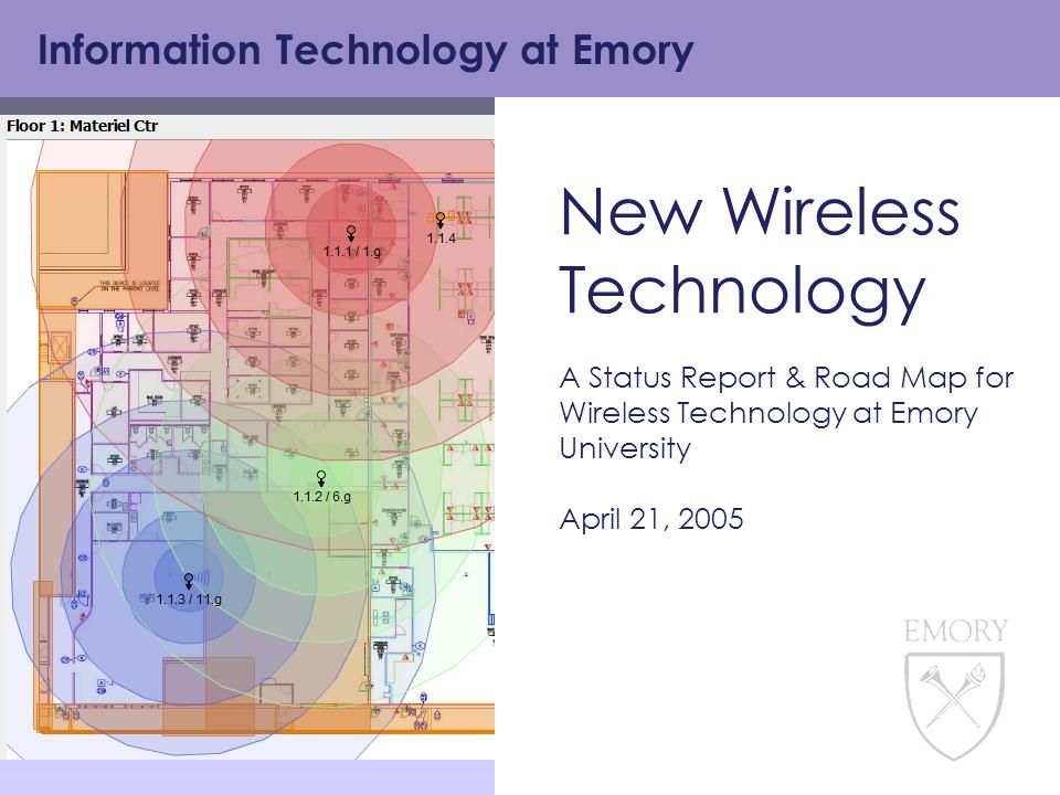 Information Technology at Emory New Wireless Technology A Status Report & Road Map for Wireless Technology at Emory University April 21, 2005