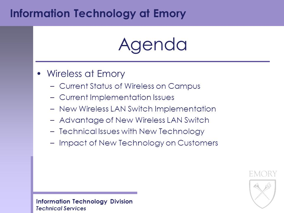 Information Technology at Emory Information Technology Division Technical Services Agenda Wireless at Emory –Current Status of Wireless on Campus –Current Implementation Issues –New Wireless LAN Switch Implementation –Advantage of New Wireless LAN Switch –Technical Issues with New Technology –Impact of New Technology on Customers