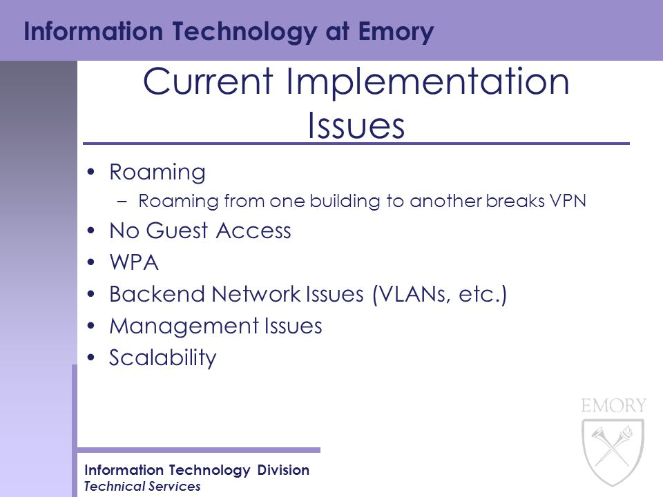 Information Technology at Emory Information Technology Division Technical Services Current Implementation Issues Roaming –Roaming from one building to another breaks VPN No Guest Access WPA Backend Network Issues (VLANs, etc.) Management Issues Scalability