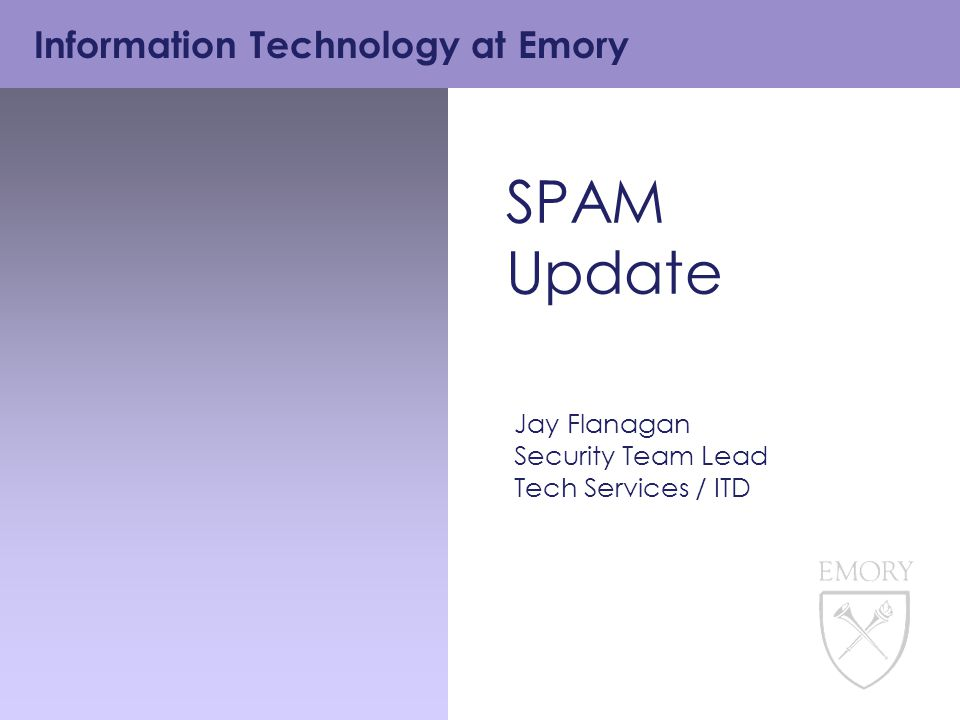 Information Technology at Emory SPAM Update Jay Flanagan Security Team Lead Tech Services / ITD
