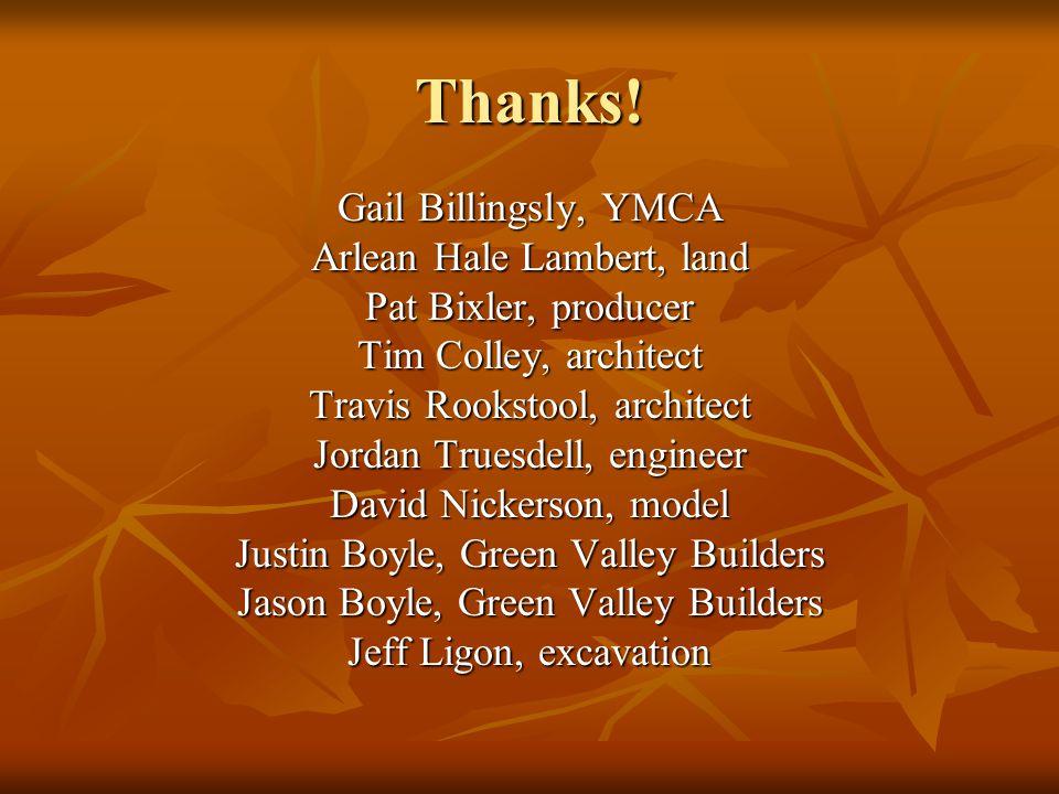 Thanks! Gail Billingsly, YMCA Arlean Hale Lambert, land Pat Bixler, producer Tim Colley, architect Travis Rookstool, architect Jordan Truesdell, engin