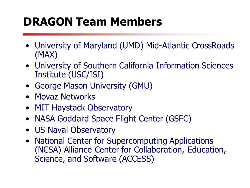 DRAGON Team Members University of Maryland (UMD) Mid-Atlantic CrossRoads (MAX) University of Southern California Information Sciences Institute (USC/ISI) George Mason University (GMU) Movaz Networks MIT Haystack Observatory NASA Goddard Space Flight Center (GSFC) US Naval Observatory National Center for Supercomputing Applications (NCSA) Alliance Center for Collaboration, Education, Science, and Software (ACCESS)