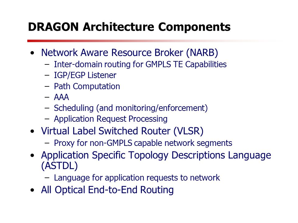 DRAGON Architecture Components Network Aware Resource Broker (NARB) –Inter-domain routing for GMPLS TE Capabilities –IGP/EGP Listener –Path Computation –AAA –Scheduling (and monitoring/enforcement) –Application Request Processing Virtual Label Switched Router (VLSR) –Proxy for non-GMPLS capable network segments Application Specific Topology Descriptions Language (ASTDL) –Language for application requests to network All Optical End-to-End Routing