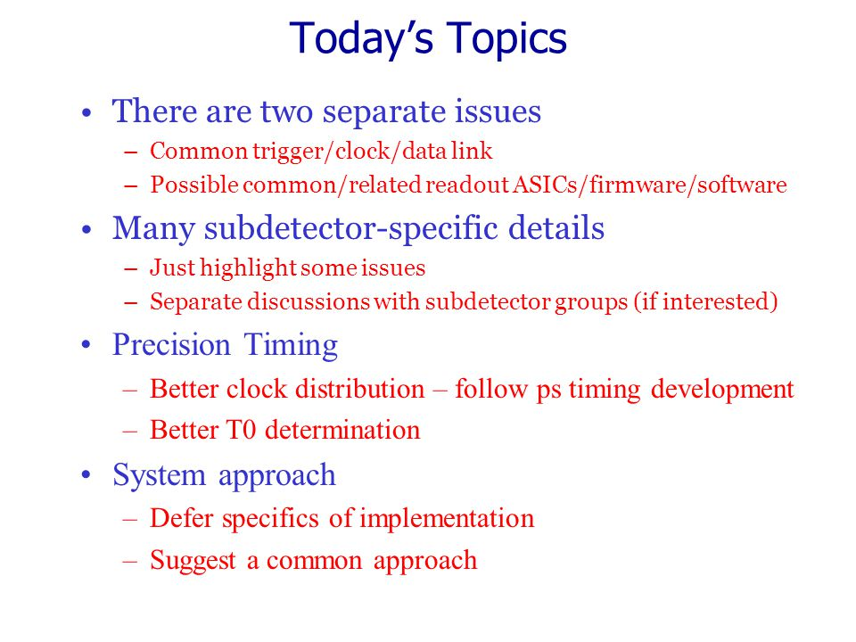 Today's Topics There are two separate issues –Common trigger/clock/data link –Possible common/related readout ASICs/firmware/software Many subdetector-specific details –Just highlight some issues –Separate discussions with subdetector groups (if interested) Precision Timing –Better clock distribution – follow ps timing development –Better T0 determination System approach –Defer specifics of implementation –Suggest a common approach