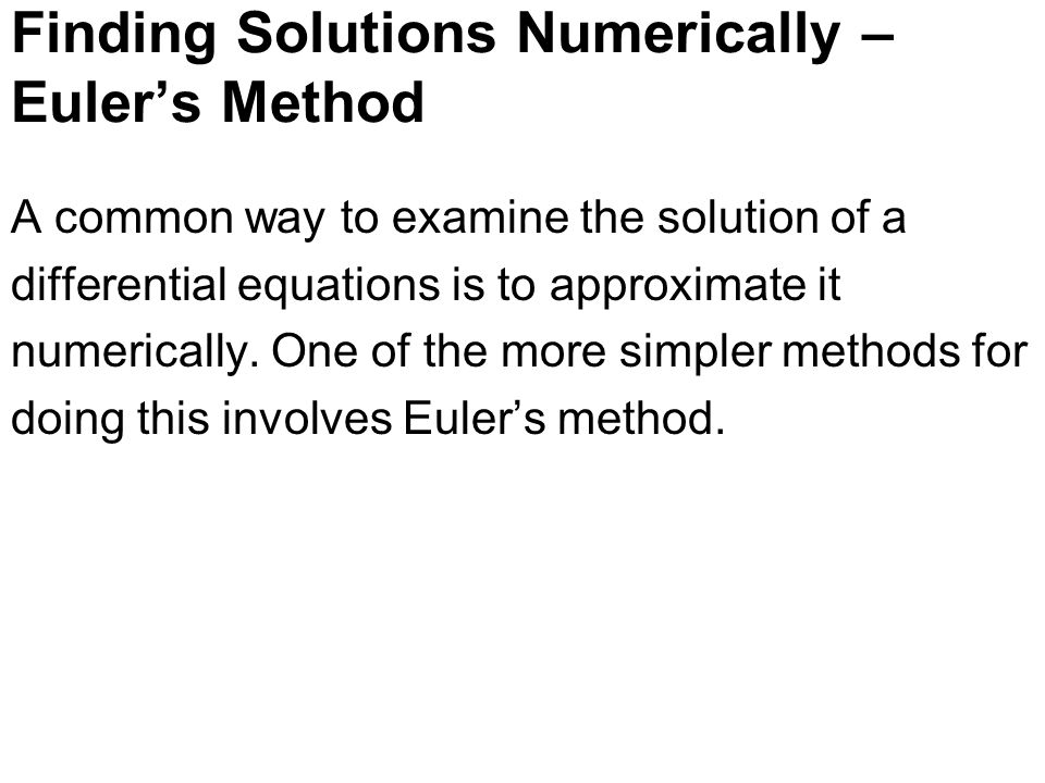 Finding Solutions Numerically – Euler's Method A common way to examine the solution of a differential equations is to approximate it numerically.