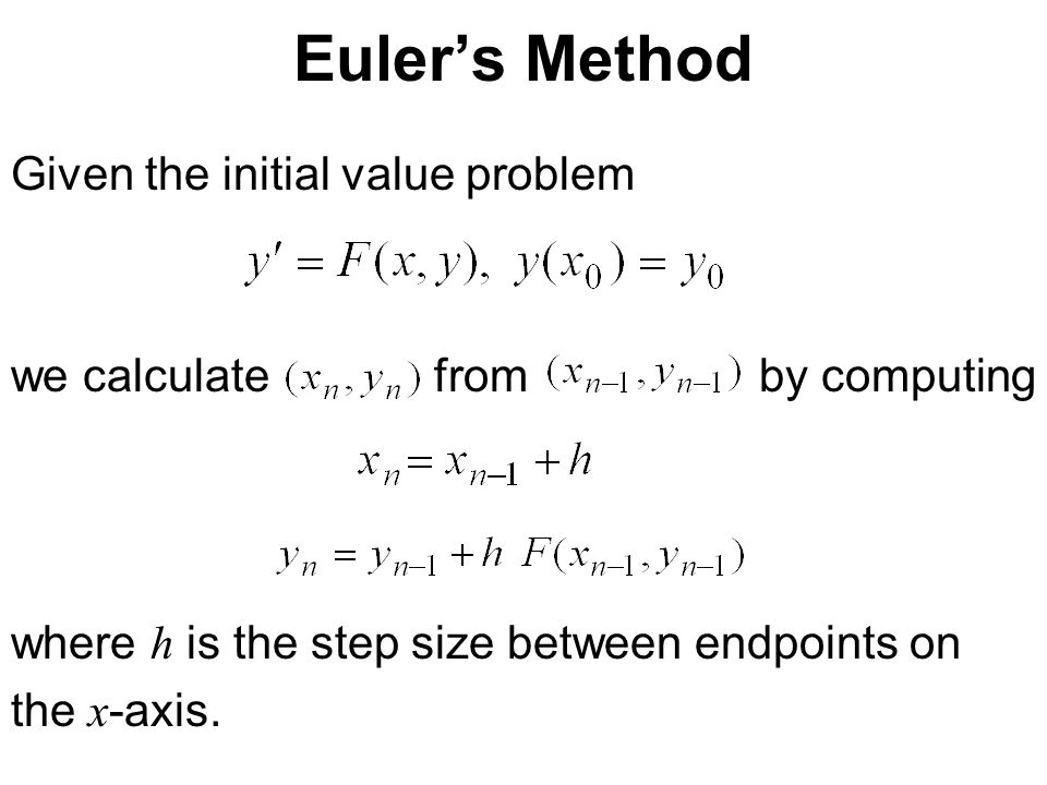 Euler's Method Given the initial value problem we calculate from by computing where h is the step size between endpoints on the x -axis.