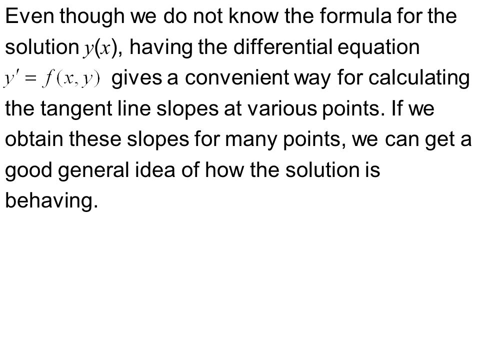 Even though we do not know the formula for the solution y ( x ), having the differential equation gives a convenient way for calculating the tangent line slopes at various points.