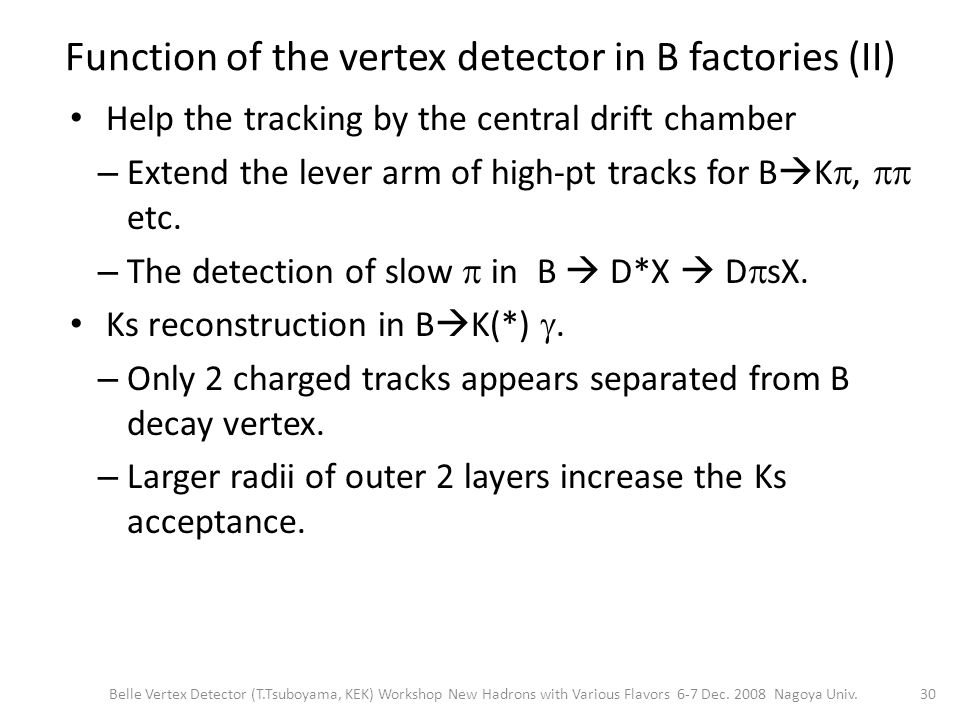 Function of the vertex detector in B factories (II) Help the tracking by the central drift chamber – Extend the lever arm of high-pt tracks for B  K ,  etc.