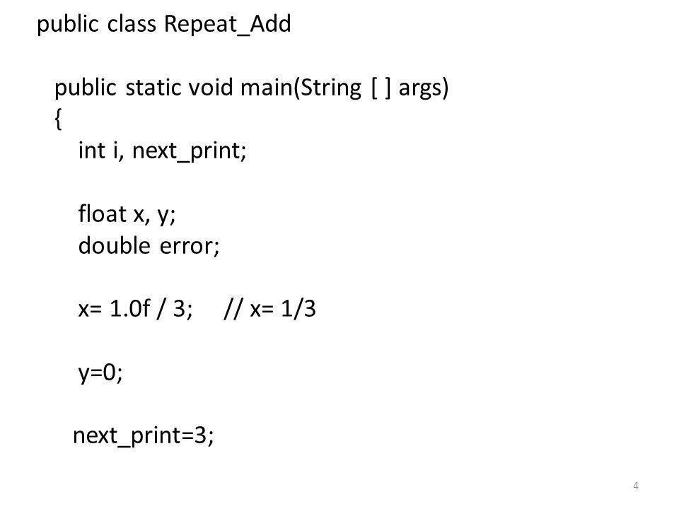 5 for (i=1; i <= 3000000; i++) { y= y+x; error= y- (double) i / 3 ; if (i == next_print) { System.out.println(y + should be + (i/3) + Error = + error); next_print= next_print * 10; }
