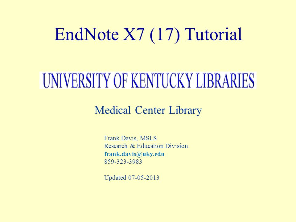 EndNote X7 (17) Tutorial Medical Center Library Frank Davis, MSLS Research & Education Division frank.davis@uky.edu 859-323-3983 Updated 07-05-2013