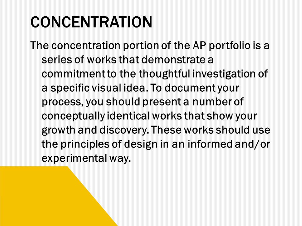 CONCENTRATION The concentration portion of the AP portfolio is a series of works that demonstrate a commitment to the thoughtful investigation of a specific visual idea.