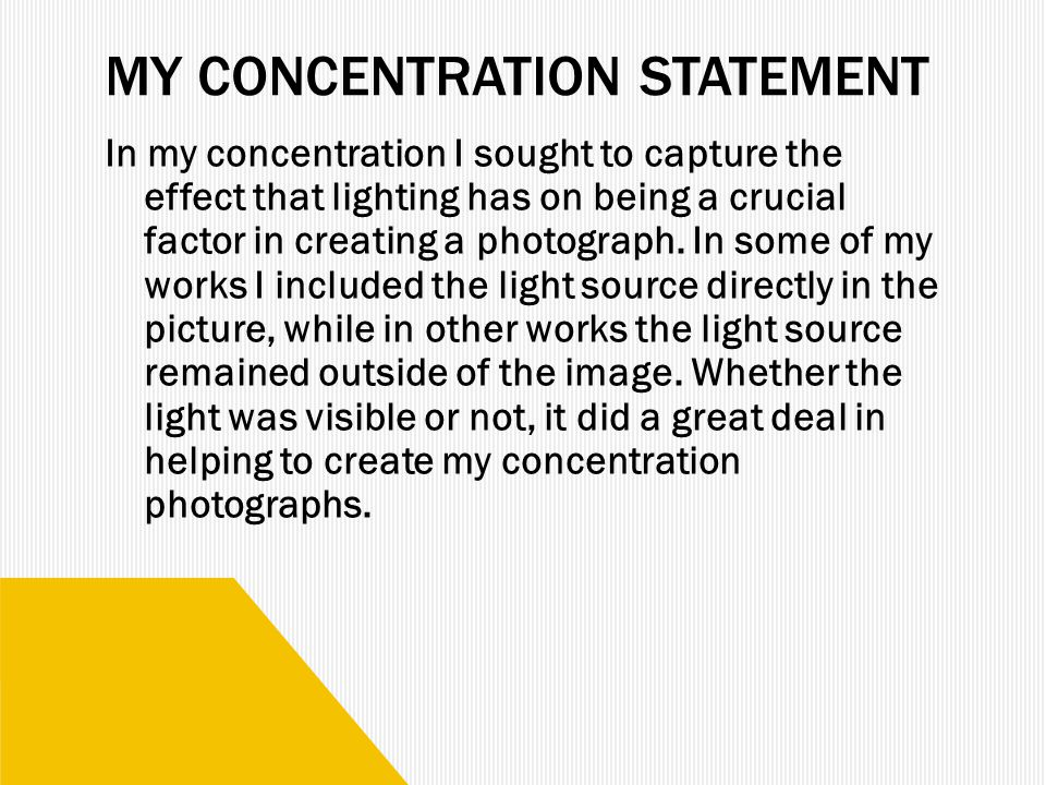 MY CONCENTRATION STATEMENT In my concentration I sought to capture the effect that lighting has on being a crucial factor in creating a photograph.