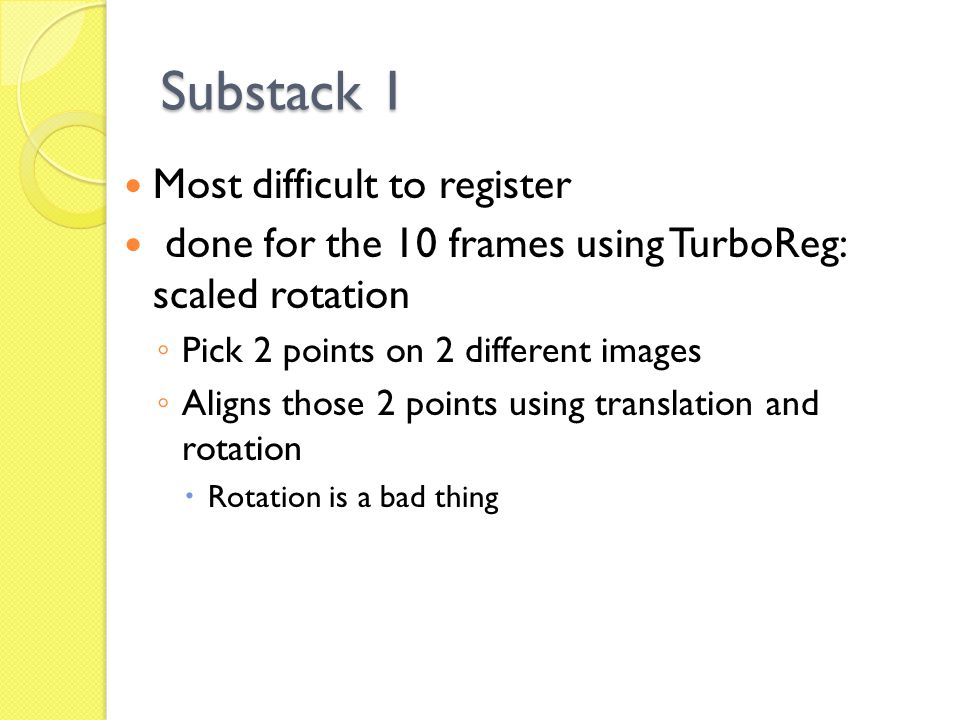 Substack 1 Most difficult to register done for the 10 frames using TurboReg: scaled rotation ◦ Pick 2 points on 2 different images ◦ Aligns those 2 points using translation and rotation  Rotation is a bad thing