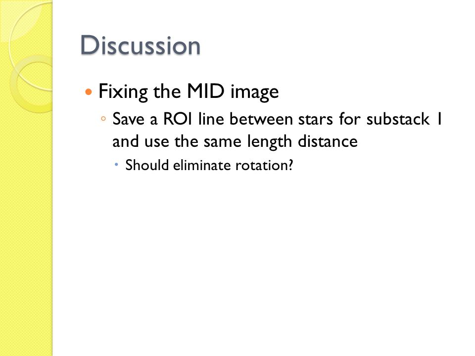 Discussion Fixing the MID image ◦ Save a ROI line between stars for substack 1 and use the same length distance  Should eliminate rotation