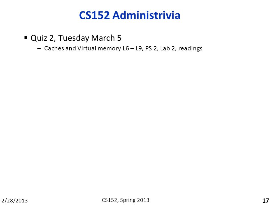 2/28/2013 CS152, Spring 2013 CS152 Administrivia  Quiz 2, Tuesday March 5 –Caches and Virtual memory L6 – L9, PS 2, Lab 2, readings 17