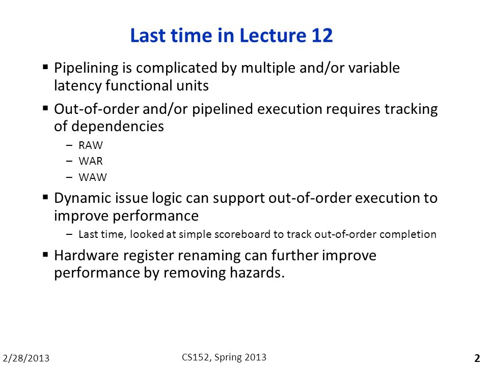 2/28/2013 CS152, Spring 2013 Last time in Lecture 12  Pipelining is complicated by multiple and/or variable latency functional units  Out-of-order and/or pipelined execution requires tracking of dependencies –RAW –WAR –WAW  Dynamic issue logic can support out-of-order execution to improve performance –Last time, looked at simple scoreboard to track out-of-order completion  Hardware register renaming can further improve performance by removing hazards.