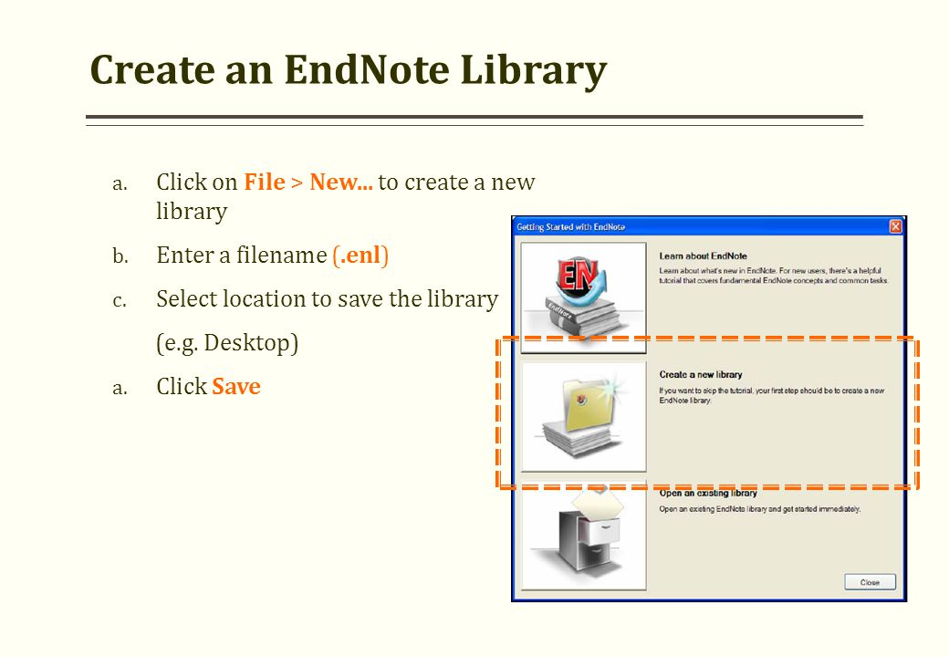 Create an EndNote Library a. Click on File > New... to create a new library b. Enter a filename (.enl) c. Select location to save the library (e.g. De