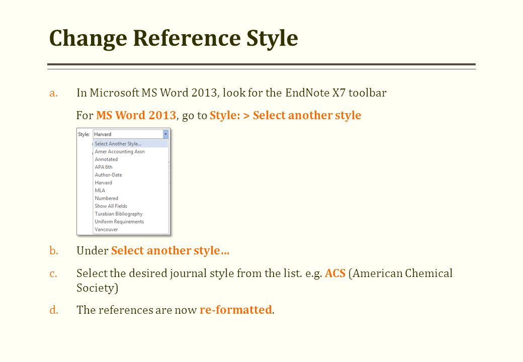 Change Reference Style a.In Microsoft MS Word 2013, look for the EndNote X7 toolbar For MS Word 2013, go to Style: > Select another style b.Under Sele