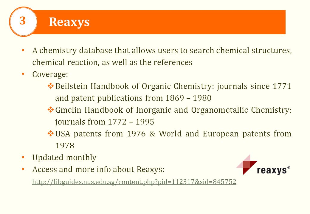 Reaxys 3 A chemistry database that allows users to search chemical structures, chemical reaction, as well as the references Coverage:  Beilstein Handbook of Organic Chemistry: journals since 1771 and patent publications from 1869 – 1980  Gmelin Handbook of Inorganic and Organometallic Chemistry: journals from 1772 – 1995  USA patents from 1976 & World and European patents from 1978 Updated monthly Access and more info about Reaxys: http://libguides.nus.edu.sg/content.php?pid=112317&sid=845752 http://libguides.nus.edu.sg/content.php?pid=112317&sid=845752