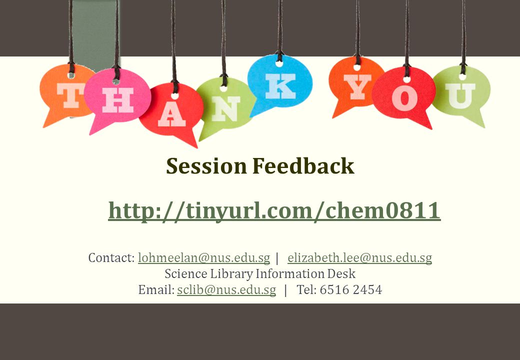 Contact: lohmeelan@nus.edu.sg | elizabeth.lee@nus.edu.sglohmeelan@nus.edu.sgelizabeth.lee@nus.edu.sg Science Library Information Desk Email: sclib@nus.edu.sg | Tel: 6516 2454sclib@nus.edu.sg Session Feedback http://tinyurl.com/chem0811