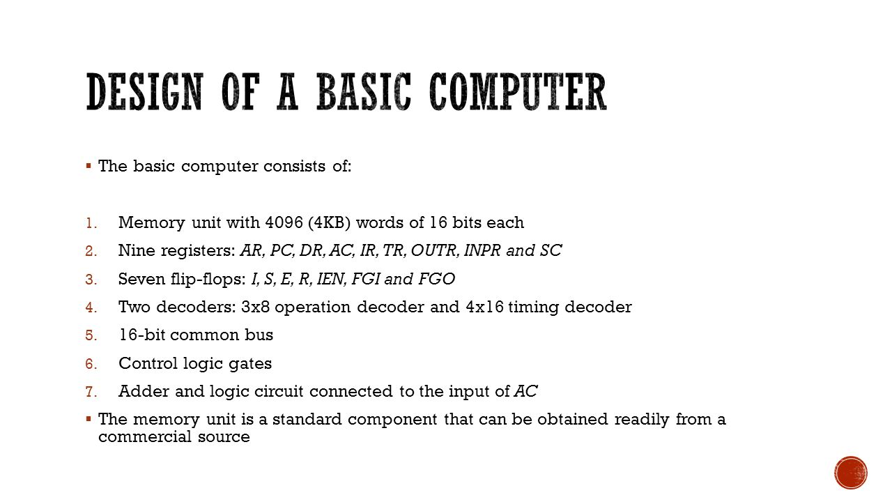  The basic computer consists of: 1. Memory unit with 4096 (4KB) words of 16 bits each 2.