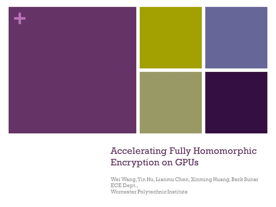 + Accelerating Fully Homomorphic Encryption on GPUs Wei Wang, Yin Hu, Lianmu Chen, Xinming Huang, Berk Sunar ECE Dept., Worcester Polytechnic Institute