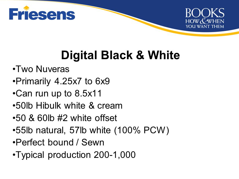 Digital Black & White Two Nuveras Primarily 4.25x7 to 6x9 Can run up to 8.5x11 50lb Hibulk white & cream 50 & 60lb #2 white offset 55lb natural, 57lb white (100% PCW) Perfect bound / Sewn Typical production 200-1,000