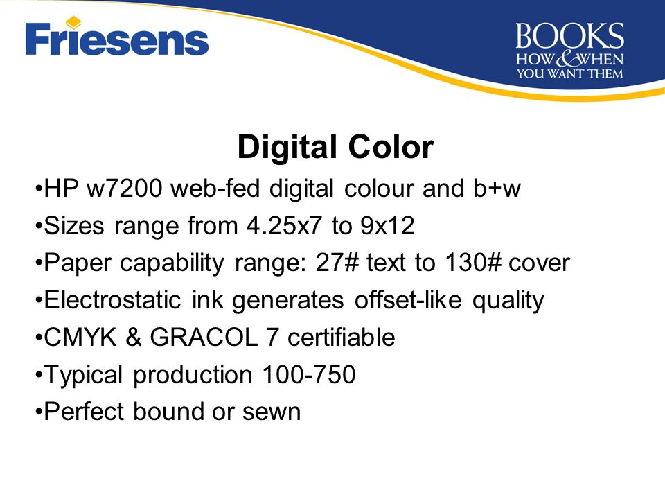 Digital Color HP w7200 web-fed digital colour and b+w Sizes range from 4.25x7 to 9x12 Paper capability range: 27# text to 130# cover Electrostatic ink generates offset-like quality CMYK & GRACOL 7 certifiable Typical production 100-750 Perfect bound or sewn