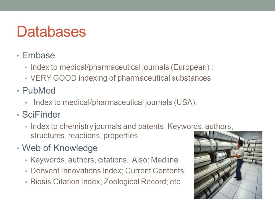 Databases Embase Index to medical/pharmaceutical journals (European) : VERY GOOD indexing of pharmaceutical substances PubMed Index to medical/pharmaceutical journals (USA).