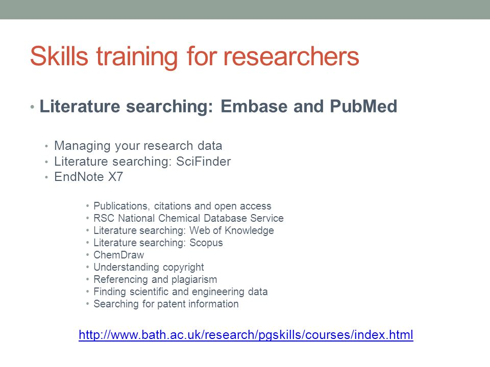Skills training for researchers Literature searching: Embase and PubMed Managing your research data Literature searching: SciFinder EndNote X7 Publications, citations and open access RSC National Chemical Database Service Literature searching: Web of Knowledge Literature searching: Scopus ChemDraw Understanding copyright Referencing and plagiarism Finding scientific and engineering data Searching for patent information