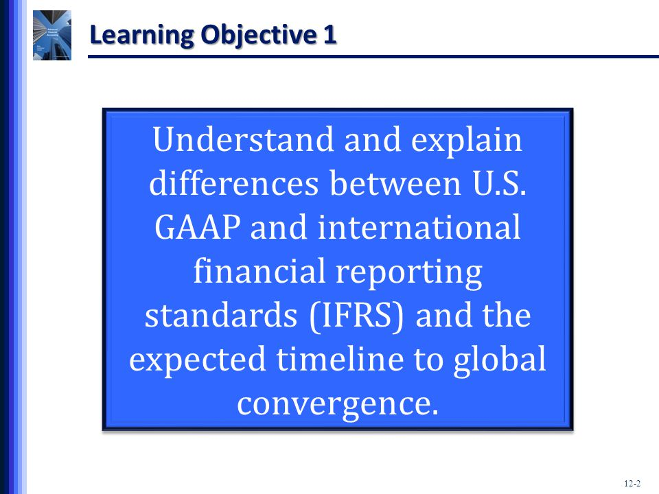 12-3 General Overview  Accountants preparing financial statements for multinationals must consider: Differences in accounting standards across countries and jurisdictions Differences in currencies used to measure the foreign entity's operations