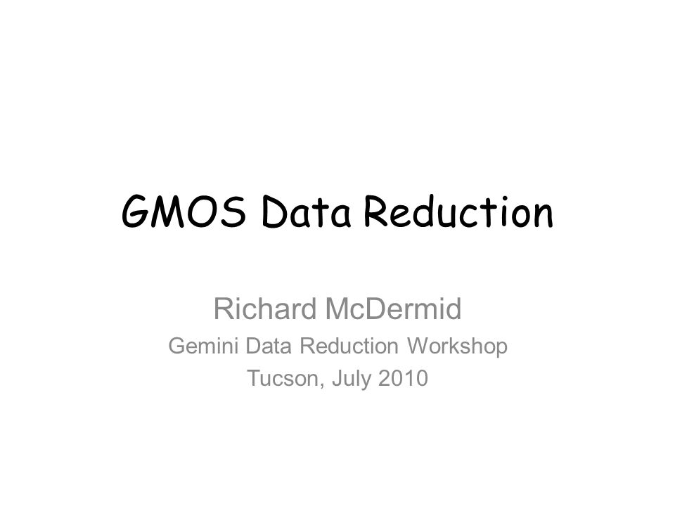 GMOS Data Reduction Richard McDermid Gemini Data Reduction Workshop Tucson, July 2010