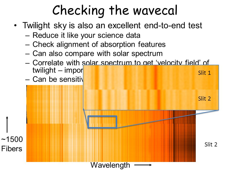 Checking the wavecal Twilight sky is also an excellent end-to-end test –Reduce it like your science data –Check alignment of absorption features –Can also compare with solar spectrum –Correlate with solar spectrum to get 'velocity field' of twilight – important for stellar kinematics –Can be sensitive to other effects, like fringing Slit 1 Slit 2 Wavelength ~1500 Fibers Slit 1 Slit 2