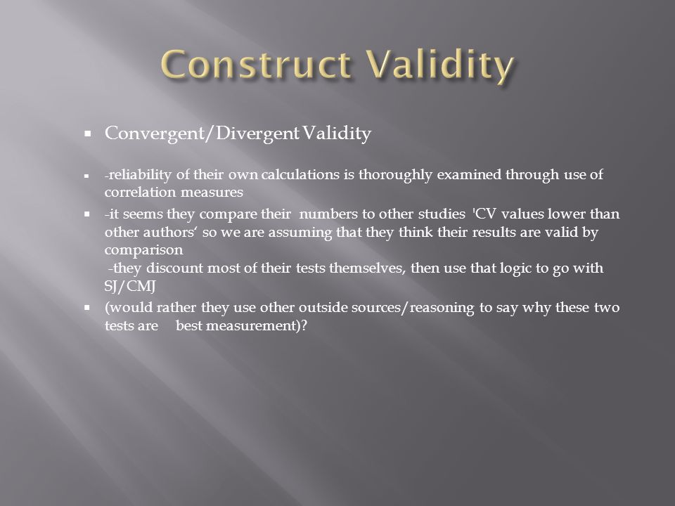  Convergent/Divergent Validity  - reliability of their own calculations is thoroughly examined through use of correlation measures  -it seems they compare their numbers to other studies CV values lower than other authors' so we are assuming that they think their results are valid by comparison -they discount most of their tests themselves, then use that logic to go with SJ/CMJ  (would rather they use other outside sources/reasoning to say why these two tests are best measurement)?
